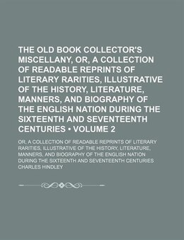 Book The Old Book Collector's Miscellany, Or, A Collection Of Readable Reprints Of Literary Rarities… by Charles Hindley
