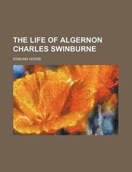 Book The life of Algernon Charles Swinburne by Edmund Gosse