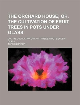 Book The Orchard House; Or, The Cultivation Of Fruit Trees In Pots Under Glass. Or, The Cultivation Of… by Thomas Rivers
