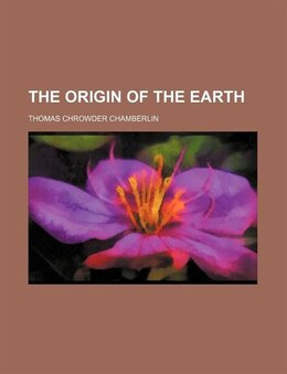 Book The origin of the earth by Thomas Chrowder Chamberlin
