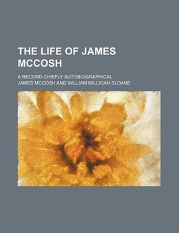 Book The Life Of James Mccosh; A Record Chiefly Autobiographical by James Mccosh