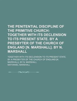 Book The Penitential Discipline Of The Primitive Church; Together With Its Declension To Its Present… by Nathaniel Marshall