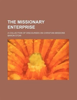Book The Missionary Enterprise; A Collection Of Discourses On Christian Missions by Baron Stow