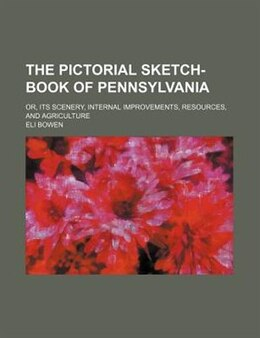 Book The Pictorial Sketch-book Of Pennsylvania; Or, Its Scenery, Internal Improvements, Resources, And… by Eli Bowen