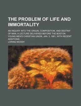 Book The Problem Of Life And Immortality; An Inquiry Into The Origin, Composition, And Destiny Of Man, A… by Loring Moody