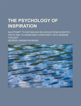 Book The Psychology Of Inspiration; An Attempt To Distinguish Religious From Scientific Truth And To… by George Lansing Raymond