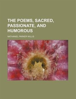 Book The poems, sacred, passionate, and humorous by Nathaniel Parker Willis