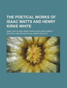Book The Poetical Works Of Isaac Watts And Henry Kirke White (volume 63) by Isaac Watts