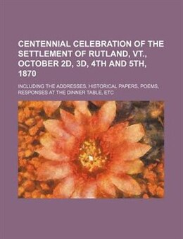 Book Centennial Celebration Of The Settlement Of Rutland, Vt., October 2d, 3d, 4th And 5th, 1870… by Books Group
