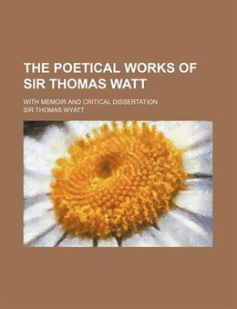 Book The Poetical Works Of Sir Thomas Watt; With Memoir And Critical Dissertation by Sir Thomas Wyatt