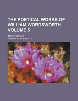 Book The Poetical Works Of William Wordsworth Volume 5; In Six Volumes by William Wordsworth