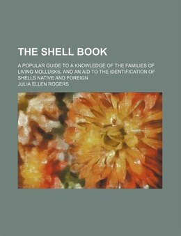 Book The Shell Book; A Popular Guide To A Knowledge Of The Families Of Living Mollusks, And An Aid To… by Julia Ellen Rogers