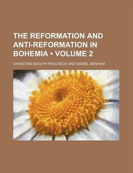 Book The Reformation And Anti-reformation In Bohemia (volume 2) by Christian Adolph Pescheck