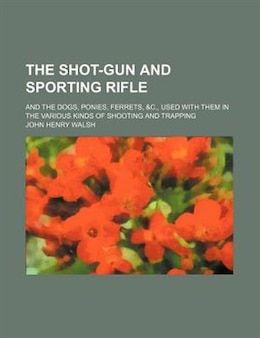 Book The Shot-gun And Sporting Rifle; And The Dogs, Ponies, Ferrets, &c., Used With Them In The Various… by John Henry Walsh