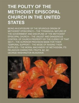 Book The Polity Of The Methodist Episcopal Church In The United States; Being An Exposure Of The… by George Washington Musgrave
