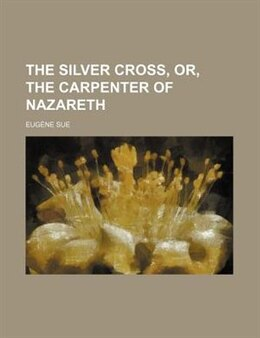 Book The silver cross, or, The carpenter of Nazareth by Eugène Sue