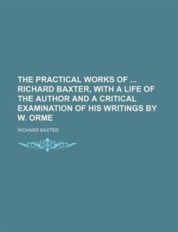 Book The Practical Works Of  Richard Baxter, With A Life Of The Author And A Critical Examination Of His… by Richard Baxter
