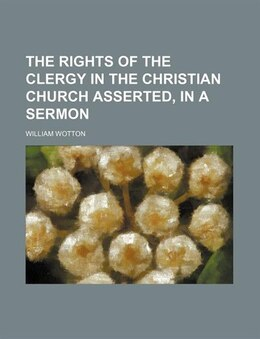 Book The rights of the clergy in the Christian Church asserted, in a sermon by William Wotton