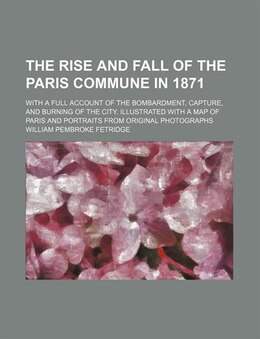 Book The Rise And Fall Of The Paris Commune In 1871; With A Full Account Of The Bombardment, Capture… by William Pembroke Fetridge