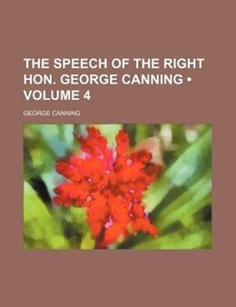 Book The Speech Of The Right Hon. George Canning (volume 4) by George Canning