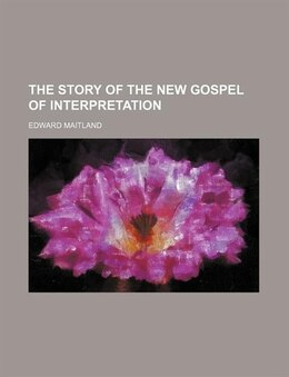 Book The story of the new gospel of interpretation by Edward Maitland