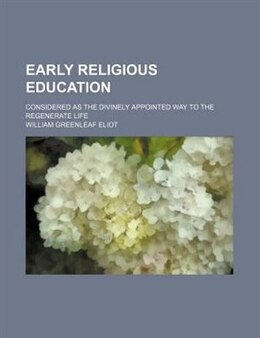 Book Early Religious Education; Considered As The Divinely Appointed Way To The Regenerate Life by William Greenleaf Eliot