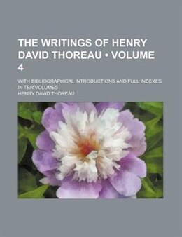 Book The Writings Of Henry David Thoreau (volume 4); With Bibliographical Introductions And Full Indexes… by Henry David Thoreau