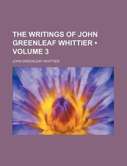Book The Writings Of John Greenleaf Whittier (volume 3) by John Greenleaf Whittier
