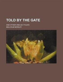Book Told By The Gate; And Other One-act Plays by Malcolm Morley