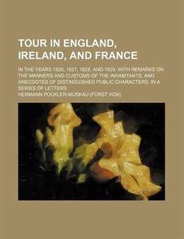 Book Tour In England, Ireland, And France; In The Years 1826, 1827, 1828, And 1829. With Remarks On The… by Hermann Puckler-muskau