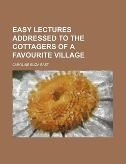 Book Easy Lectures Addressed To The Cottagers Of A Favourite Village by Caroline Eliza East