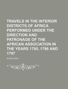 Book Travels In The Interior Districts Of Africa Performed Under The Direction And Patronage Of The… by Mungo Park