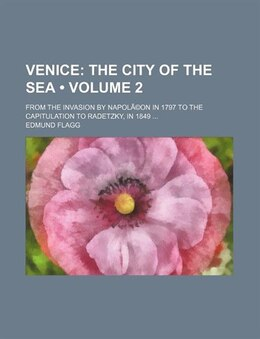 Book Venice (volume 2); The City Of The Sea. From The Invasion By Napolã©on In 1797 To The Capitulation… by Edmund Flagg