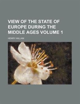 Book View Of The State Of Europe During The Middle Ages Volume 1 by Henry Hallam