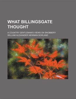 Book What Billingsgate Thought; A Country Gentleman's Views On Snobbery by William Alexander Newman Dorland