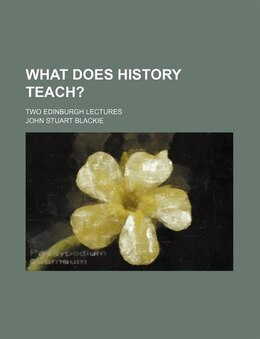 Book What Does History Teach?; Two Edinburgh Lectures by John Stuart Blackie
