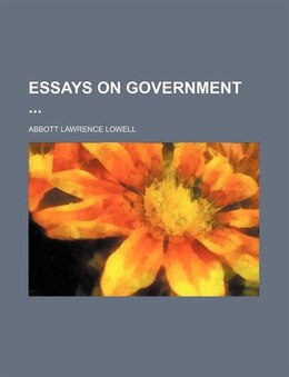 Book Essays On Government by Abbott Lawrence Lowell