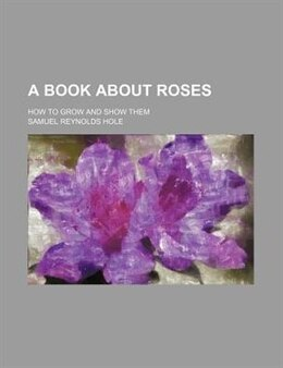 Book A Book About Roses; How To Grow And Show Them by Samuel Reynolds Hole