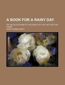 Book A Book For A Rainy Day; Or, Recollections Of The Events Of The Last Sixty-six Years by John Thomas Smith