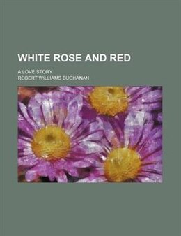 Book White Rose And Red; A Love Story by Robert Williams Buchanan