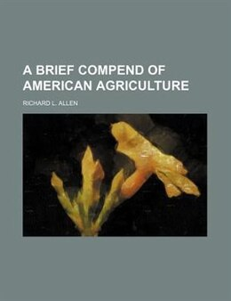 Book A Brief Compend of American Agriculture by Richard L. Allen