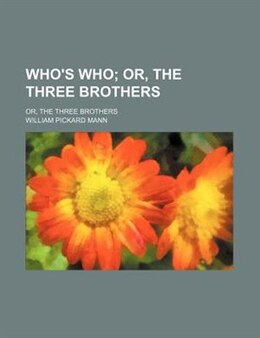 Book Who's Who; Or, The Three Brothers. Or, The Three Brothers by William Pickard Mann