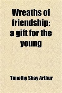 Book Wreaths of friendship: a gift for the young by Timothy Shay Arthur