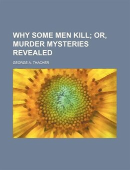 Book Why Some Men Kill; Or, Murder Mysteries Revealed by George A. Thacher