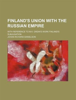 Book Finland's Union With The Russian Empire; With Reference To M.k. Ordin's Work Finland's Subjugation by Johan Richard Danielson