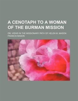 Book A Cenotaph To A Woman Of The Burman Mission; Or, Views In The Missionary Path Of Helen M. Mason by Francis Mason