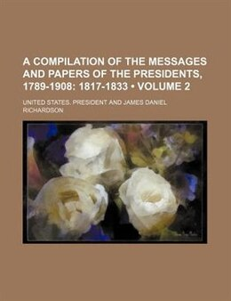 Book A Compilation Of The Messages And Papers Of The Presidents, 1789-1908 (volume 2);  1817-1833 by United States. President