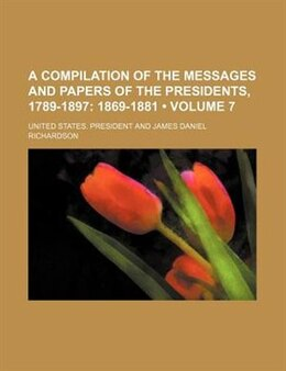Book A Compilation Of The Messages And Papers Of The Presidents, 1789-1897 (volume 7); 1869-1881 by United States. President