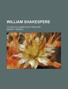 Book William Shakespere; A Study In Elizabethan Literature by Barrett Wendell