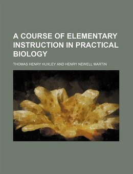 Book A Course Of Elementary Instruction In Practical Biology by Thomas Henry Huxley